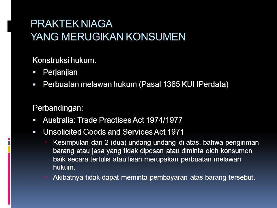 PRAKTEK NIAGA YANG MERUGIKAN KONSUMEN Konstruksi hukum:  Perjanjian  Perbuatan melawan hukum (Pasal 1365 KUHPerdata) Perbandingan:  Australia: Trade Practises Act 1974/1977  Unsolicited Goods and Services Act 1971  Kesimpulan dari 2 (dua) undang-undang di atas, bahwa pengiriman barang atau jasa yang tidak dipesan atau diminta oleh konsumen baik secara tertulis atau lisan merupakan perbuatan melawan hukum.