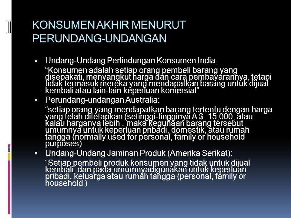 KONSUMEN AKHIR MENURUT PERUNDANG-UNDANGAN  Undang-Undang Perlindungan Konsumen India: Konsumen adalah setiap orang pembeli barang yang disepakati, menyangkut harga dan cara pembayarannya, tetapi tidak termasuk mereka yang mendapatkan barang untuk dijual kembali atau lain-lain keperluan komersial  Perundang-undangan Australia: setiap orang yang mendapatkan barang tertentu dengan harga yang telah ditetapkan (setinggi-tingginya A $.