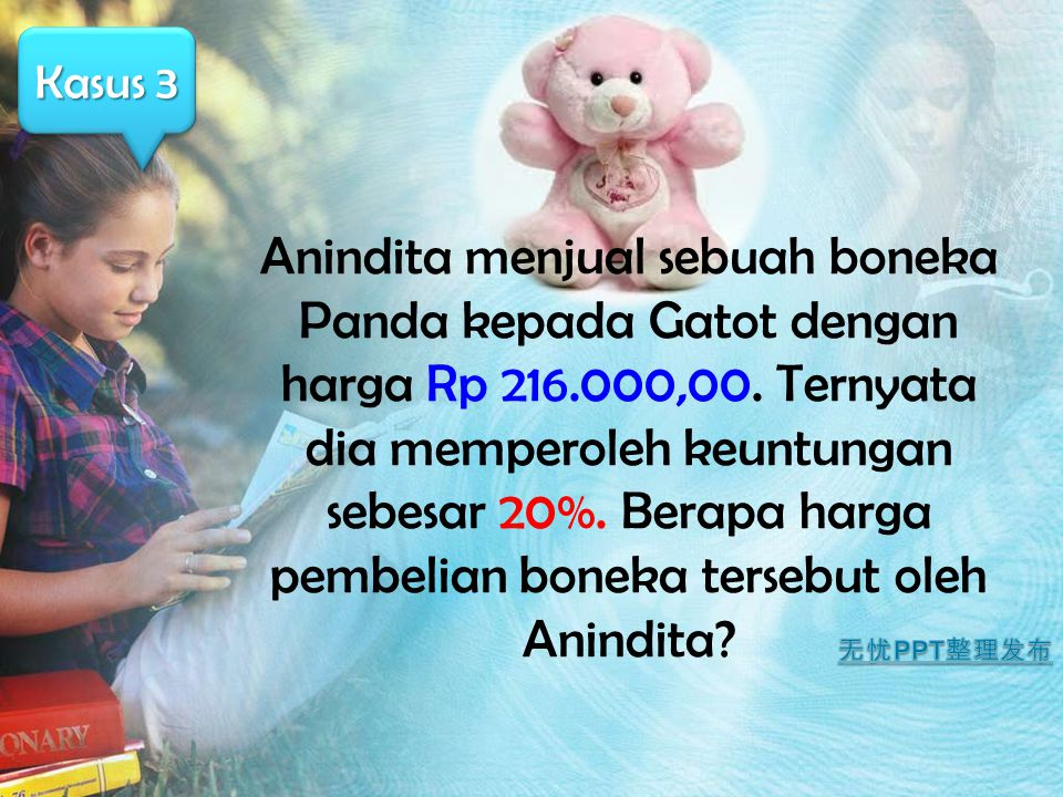 Anindita menjual sebuah boneka Panda kepada Gatot dengan harga Rp 216.000,00. Ternyata dia memperoleh keuntungan sebesar 20%. Berapa harga pembelian b