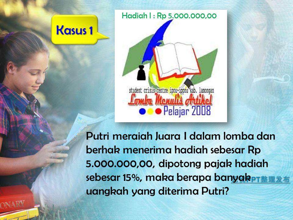 Kasus 1 Putri meraiah Juara I dalam lomba dan berhak menerima hadiah sebesar Rp 5.000.000,00, dipotong pajak hadiah sebesar 15%, maka berapa banyak ua