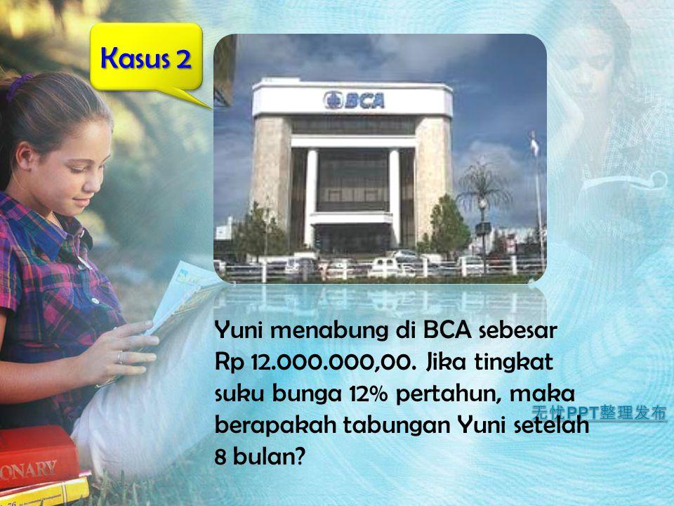 Kasus 2 Yuni menabung di BCA sebesar Rp 12.000.000,00. Jika tingkat suku bunga 12% pertahun, maka berapakah tabungan Yuni setelah 8 bulan?