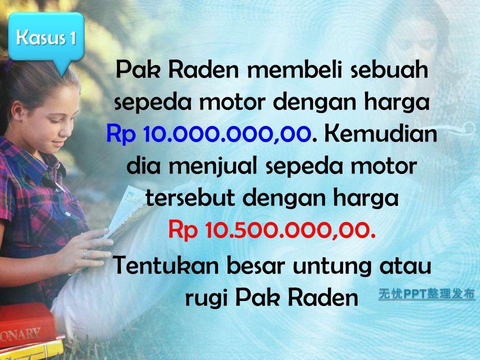 Pak Raden membeli sebuah sepeda motor dengan harga Rp 10.000.000,00. Kemudian dia menjual sepeda motor tersebut dengan harga Rp 10.500.000,00. Tentuka