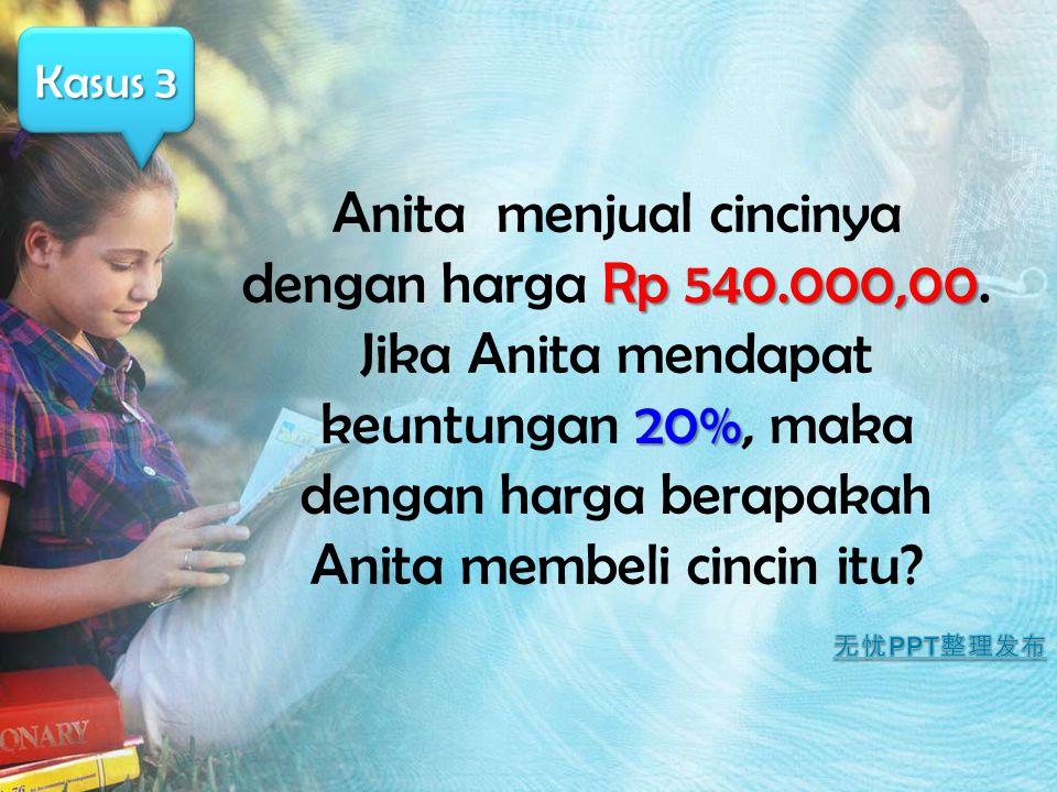 Rp 540.000,00 20% Anita menjual cincinya dengan harga Rp 540.000,00. Jika Anita mendapat keuntungan 20%, maka dengan harga berapakah Anita membeli cin