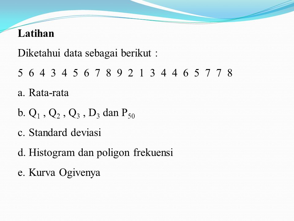Latihan Diketahui data sebagai berikut : 5 6 4 3 4 5 6 7 8 9 2 1 3 4 4 6 5 7 7 8 a.Rata-rata b.Q 1, Q 2, Q 3, D 3 dan P 50 c.Standard deviasi d.Histogram dan poligon frekuensi e.Kurva Ogivenya