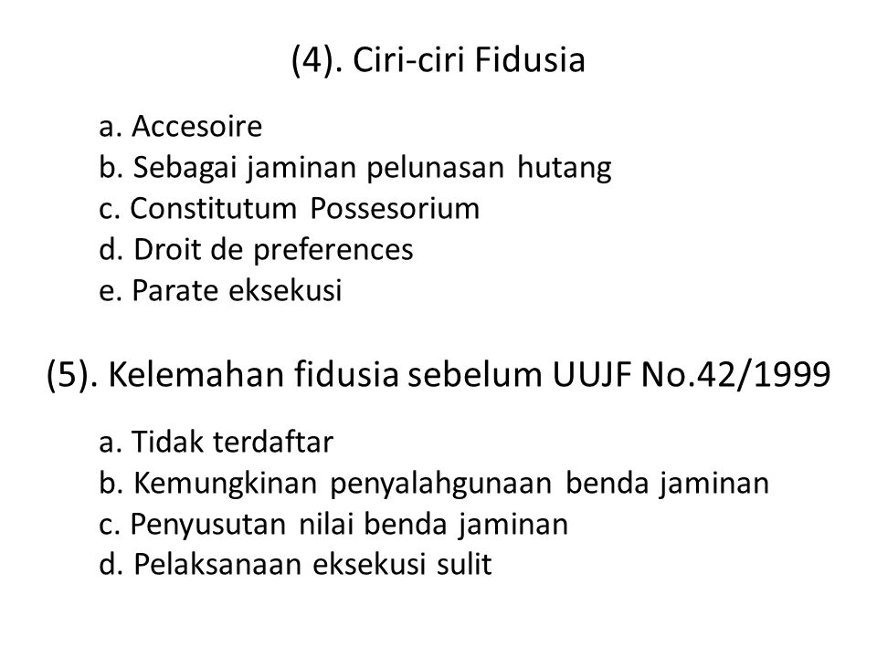 (4). Ciri-ciri Fidusia a. Accesoire b. Sebagai jaminan pelunasan hutang c. Constitutum Possesorium d. Droit de preferences e. Parate eksekusi (5). Kel