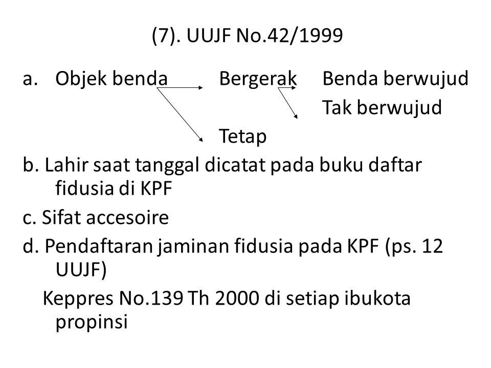 (7). UUJF No.42/1999 a.Objek benda Bergerak Benda berwujud Tak berwujud Tetap b. Lahir saat tanggal dicatat pada buku daftar fidusia di KPF c. Sifat a