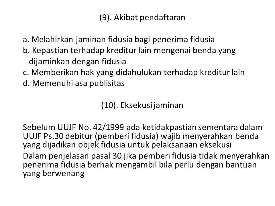 (9). Akibat pendaftaran a. Melahirkan jaminan fidusia bagi penerima fidusia b. Kepastian terhadap kreditur lain mengenai benda yang dijaminkan dengan