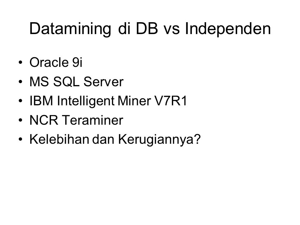 Datamining di DB vs Independen •Oracle 9i •MS SQL Server •IBM Intelligent Miner V7R1 •NCR Teraminer •Kelebihan dan Kerugiannya?
