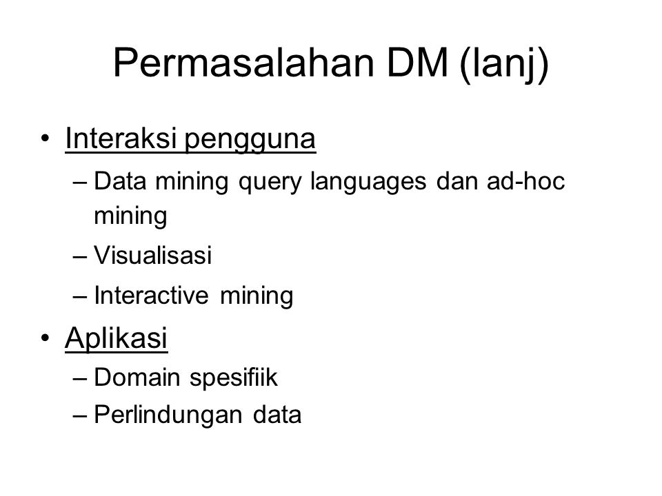 Permasalahan DM (lanj) •Interaksi pengguna –Data mining query languages dan ad-hoc mining –Visualisasi –Interactive mining •Aplikasi –Domain spesifiik –Perlindungan data