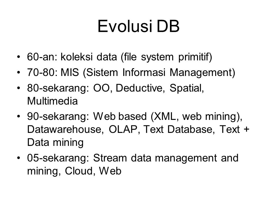 Evolusi DB •60-an: koleksi data (file system primitif) •70-80: MIS (Sistem Informasi Management) •80-sekarang: OO, Deductive, Spatial, Multimedia •90-sekarang: Web based (XML, web mining), Datawarehouse, OLAP, Text Database, Text + Data mining •05-sekarang: Stream data management and mining, Cloud, Web