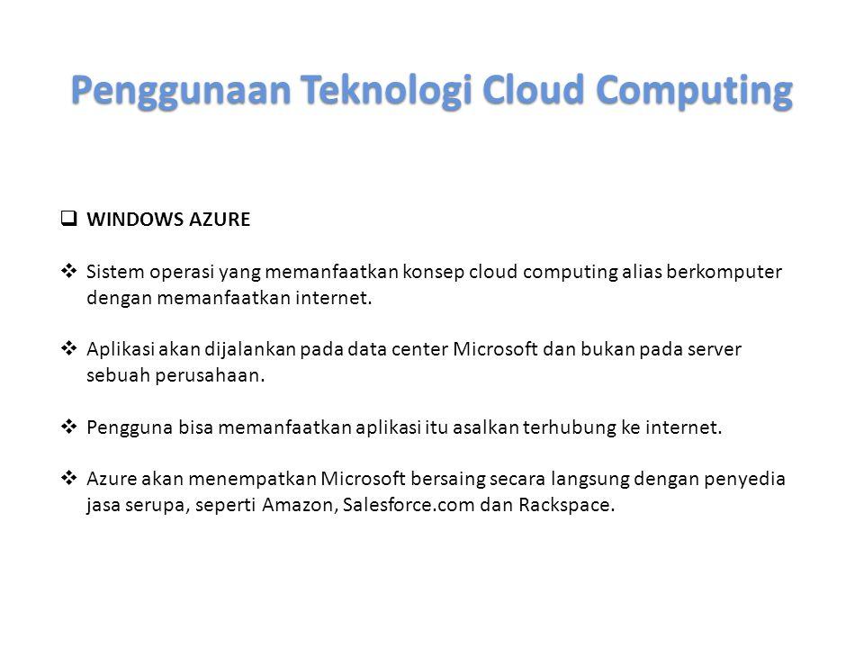 Penggunaan Teknologi Cloud Computing  WINDOWS AZURE  Sistem operasi yang memanfaatkan konsep cloud computing alias berkomputer dengan memanfaatkan i
