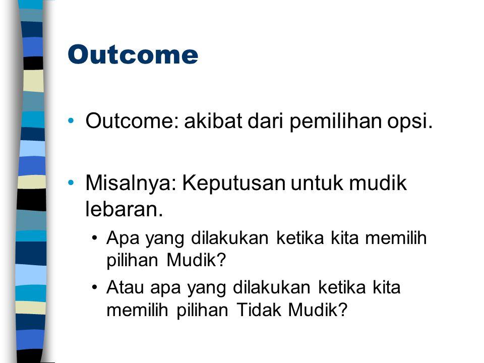 Outcome •Outcome: akibat dari pemilihan opsi. •Misalnya: Keputusan untuk mudik lebaran. •Apa yang dilakukan ketika kita memilih pilihan Mudik? •Atau a