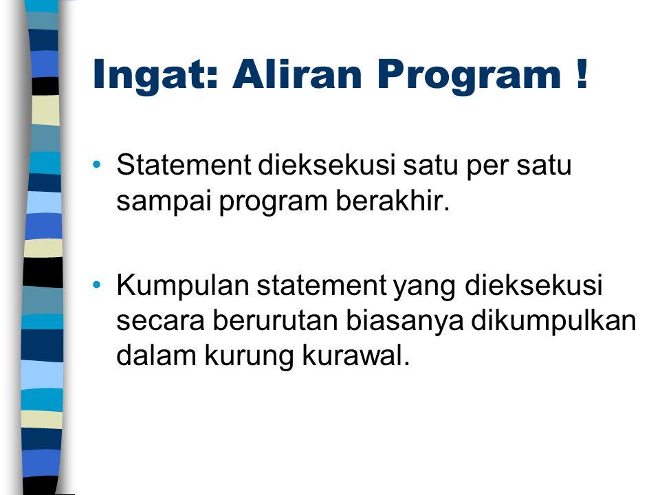 Ingat: Aliran Program ! •Statement dieksekusi satu per satu sampai program berakhir. •Kumpulan statement yang dieksekusi secara berurutan biasanya dik