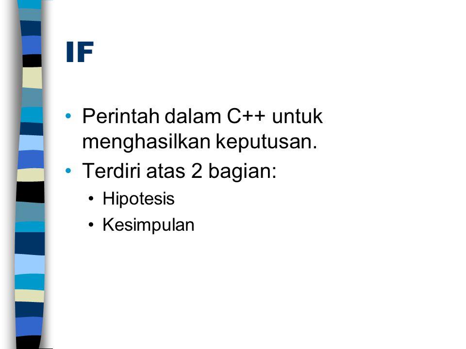 IF •Perintah dalam C++ untuk menghasilkan keputusan. •Terdiri atas 2 bagian: •Hipotesis •Kesimpulan