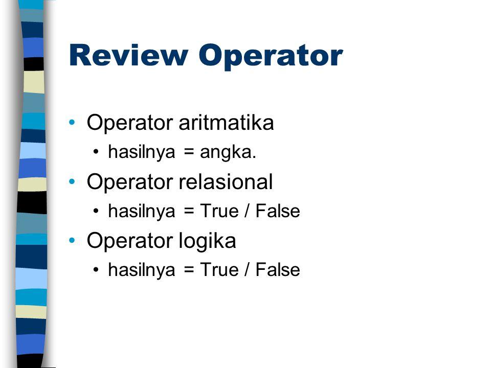 Review Operator •Operator aritmatika •hasilnya = angka. •Operator relasional •hasilnya = True / False •Operator logika •hasilnya = True / False