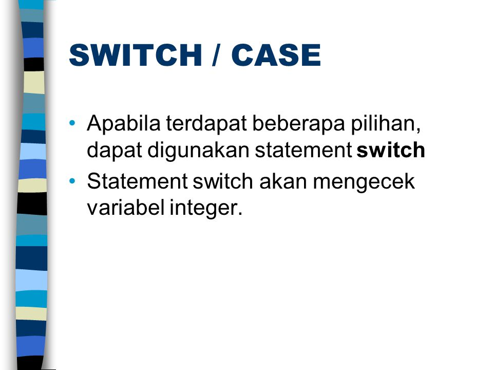 SWITCH / CASE •Apabila terdapat beberapa pilihan, dapat digunakan statement switch •Statement switch akan mengecek variabel integer.