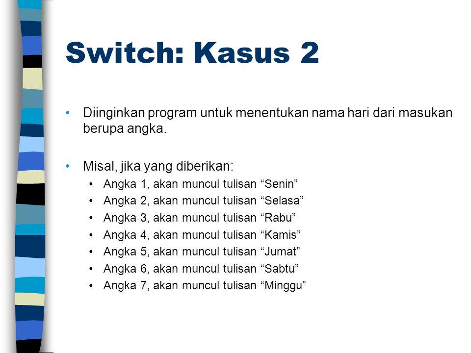 "Switch: Kasus 2 •Diinginkan program untuk menentukan nama hari dari masukan berupa angka. •Misal, jika yang diberikan: •Angka 1, akan muncul tulisan """