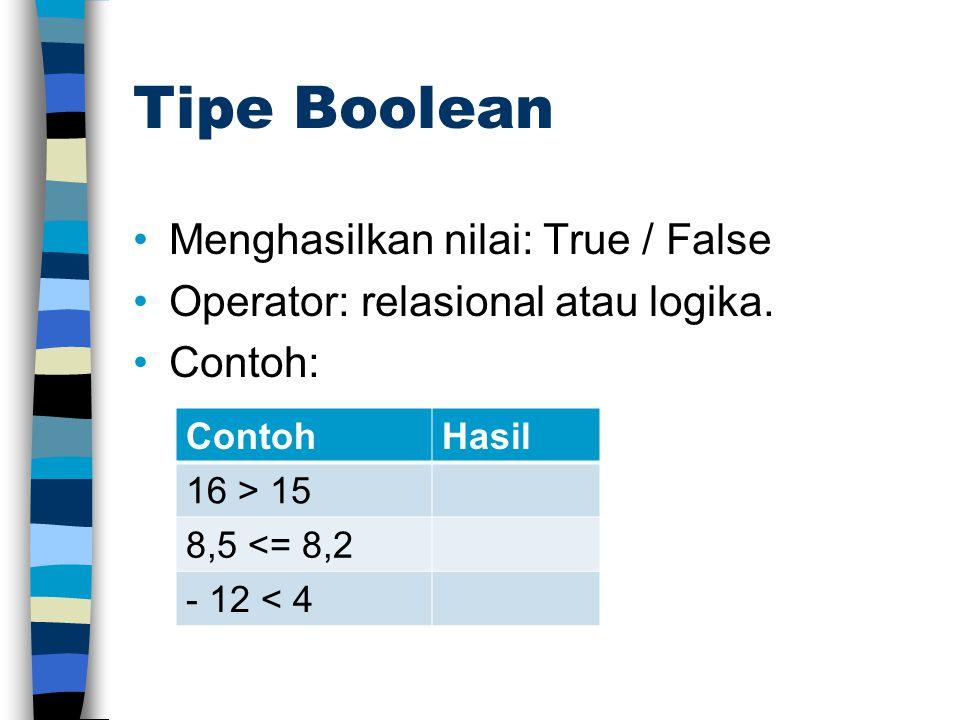 Tipe Boolean •Menghasilkan nilai: True / False •Operator: relasional atau logika. •Contoh: ContohHasil 16 > 15 8,5 <= 8,2 - 12 < 4
