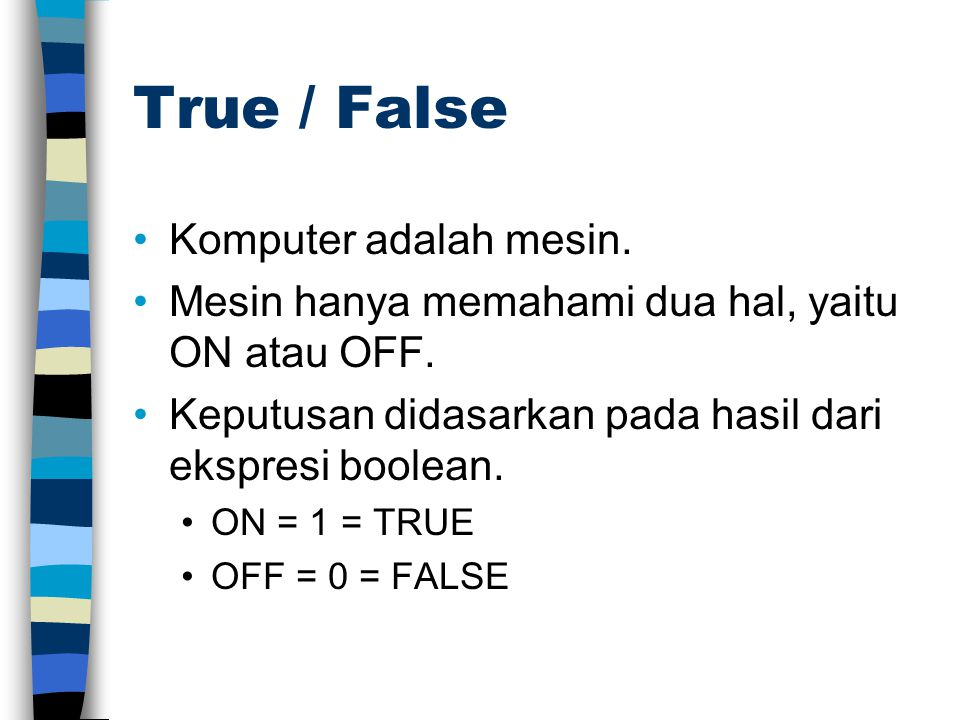 True / False •Komputer adalah mesin. •Mesin hanya memahami dua hal, yaitu ON atau OFF. •Keputusan didasarkan pada hasil dari ekspresi boolean. •ON = 1