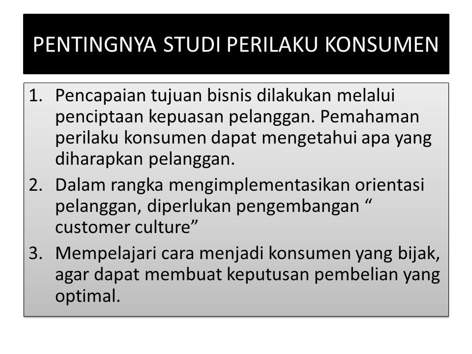 PENTINGNYA STUDI PERILAKU KONSUMEN 1.Pencapaian tujuan bisnis dilakukan melalui penciptaan kepuasan pelanggan. Pemahaman perilaku konsumen dapat menge