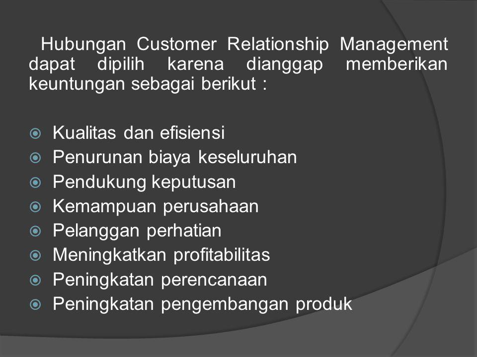 Hubungan Customer Relationship Management dapat dipilih karena dianggap memberikan keuntungan sebagai berikut :  Kualitas dan efisiensi  Penurunan b