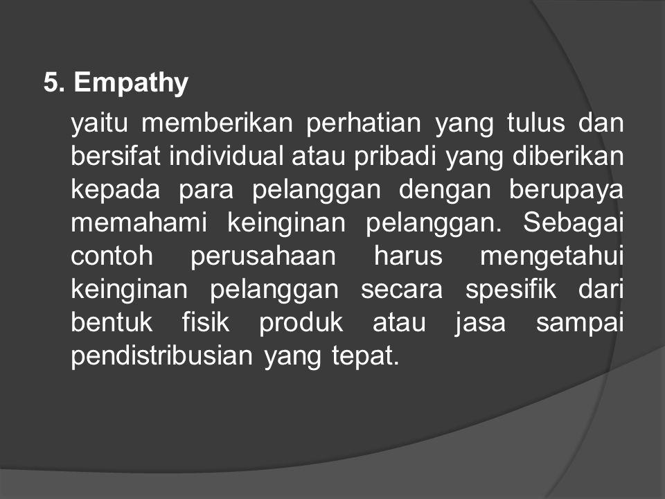 5. Empathy yaitu memberikan perhatian yang tulus dan bersifat individual atau pribadi yang diberikan kepada para pelanggan dengan berupaya memahami ke