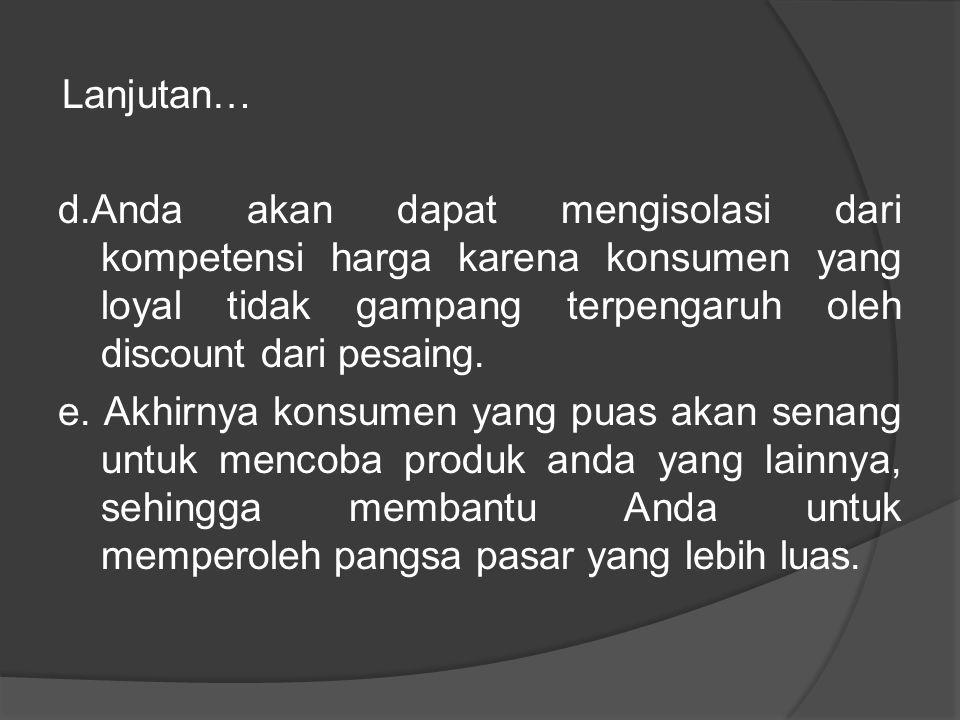 Lanjutan… d.Anda akan dapat mengisolasi dari kompetensi harga karena konsumen yang loyal tidak gampang terpengaruh oleh discount dari pesaing. e. Akhi