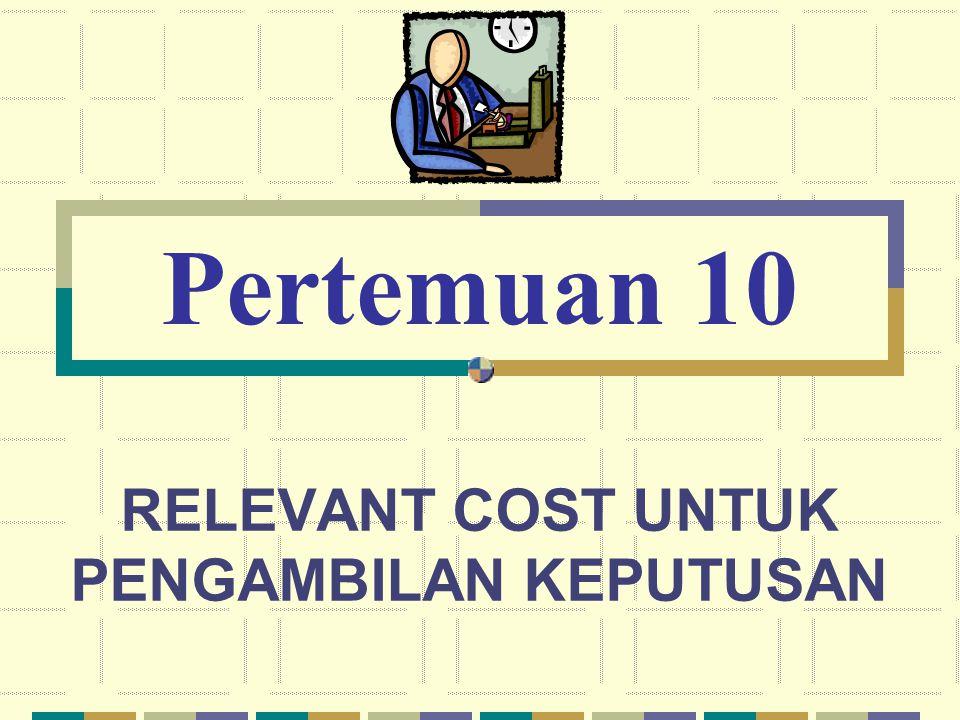 RELEVANT COST UNTUK PENGAMBILAN KEPUTUSAN Pertemuan 10