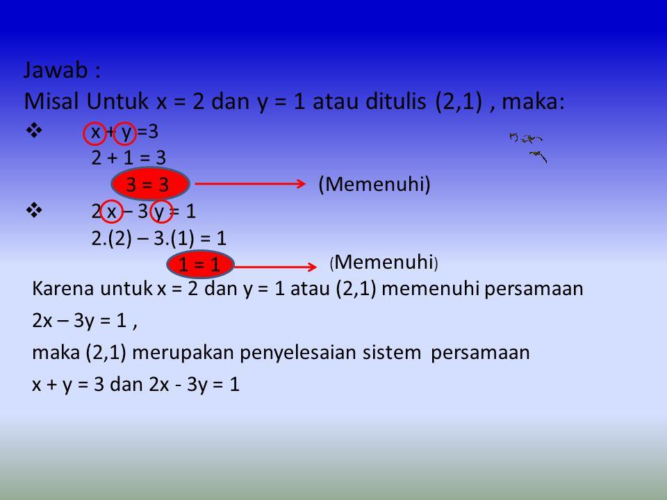 Karena untuk x = 1 dan y = 2 atau (1,2) tidak memenuhi persamaan 2x – 3y = 1, maka (1,2) bukan penyelesaian sistem persamaan x + y = 3 dan 2x - 3y = 1 Mari kita coba menentukan penyelesaian dari sistem persamaan x + y = 3 dan 2x – 3y =1 Jawab : Misal Untuk x = 1 dan y = 2 atau ditulis (1,2), maka:  x + y =3 1 + 2 = 3 3 = 3  2 x – 3 y = 1 2.(1) – 3.(2) = -4 -4 ≠ 1 (Memenuhi) ( Tidak memenuhi )