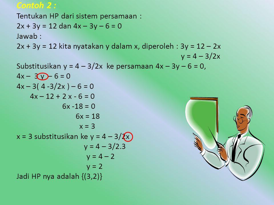 • Contoh 1: Tentukan HP dari sistem persamaan x + 2y = 4 dan 3x + 2y = 12 Jawab : x + 2y = 4, Substitusikan x = 4 – 2y ke persamaan 3x + 2y = 12 3 x + 2y = 12 3(4 – 2y) + 2y = 12 12 – 6y + 2y = 12 12-4y = 12 -4y = 0 y = 0 Substitusikan y = 0 ke persamaan: x = 4 – 2y x = 4 – 2y x = 4 – 2.0 x = 4 Jadi HP nya adalah {(4,0)} kita nyatakan x dalam y, diperolehx = 4 – 2y
