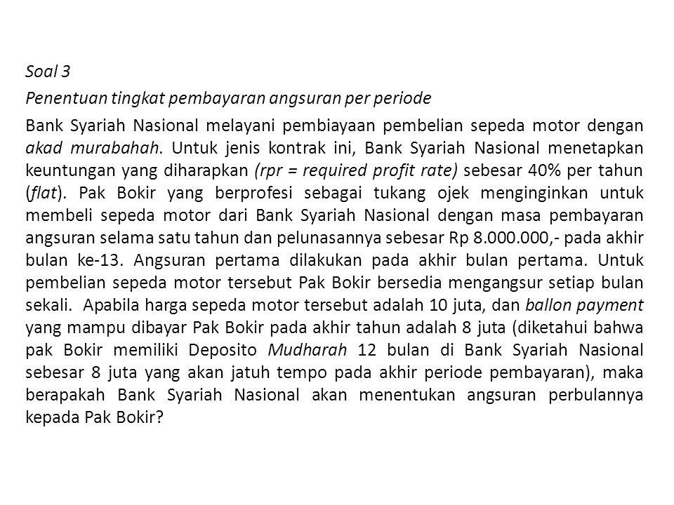 Soal 3 Penentuan tingkat pembayaran angsuran per periode Bank Syariah Nasional melayani pembiayaan pembelian sepeda motor dengan akad murabahah. Untuk