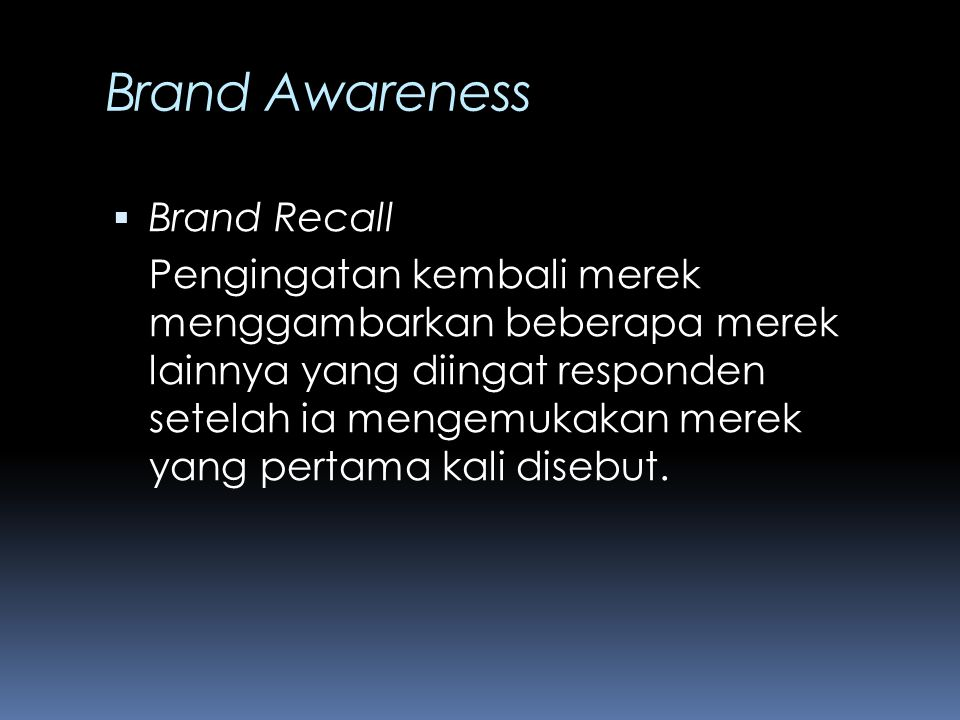 Brand Awareness  Brand Recall Pengingatan kembali merek menggambarkan beberapa merek lainnya yang diingat responden setelah ia mengemukakan merek yan