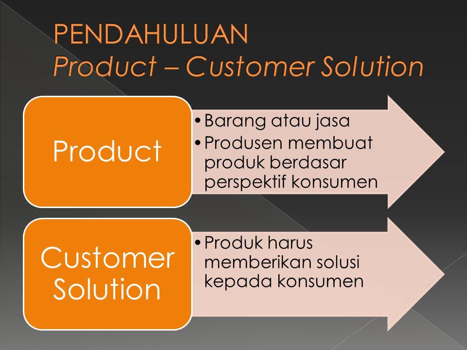 •Barang atau jasa •Produsen membuat produk berdasar perspektif konsumen Product •Produk harus memberikan solusi kepada konsumen Customer Solution