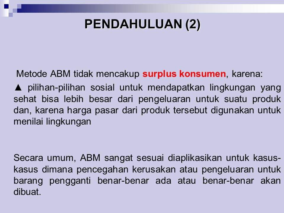 PENDAHULUAN (2) Metode ABM tidak mencakup surplus konsumen, karena: ▲ pilihan-pilihan sosial untuk mendapatkan lingkungan yang sehat bisa lebih besar