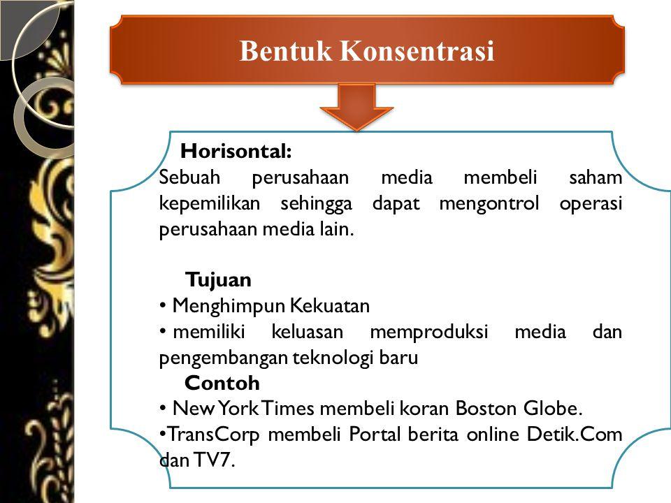 Bentuk Konsentrasi Horisontal: Sebuah perusahaan media membeli saham kepemilikan sehingga dapat mengontrol operasi perusahaan media lain. Tujuan • Men