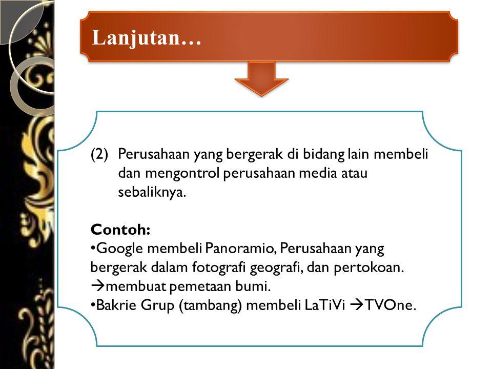 Lanjutan… (2)Perusahaan yang bergerak di bidang lain membeli dan mengontrol perusahaan media atau sebaliknya.