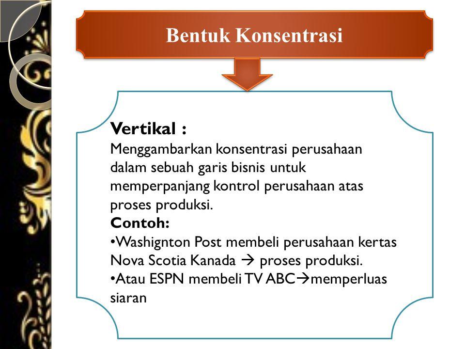 Bentuk Konsentrasi Vertikal : Menggambarkan konsentrasi perusahaan dalam sebuah garis bisnis untuk memperpanjang kontrol perusahaan atas proses produksi.