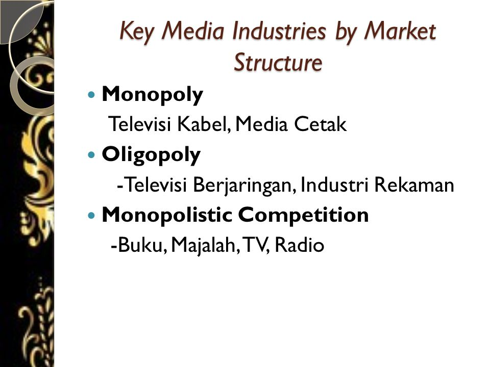 Key Media Industries by Market Structure  Monopoly Televisi Kabel, Media Cetak  Oligopoly -Televisi Berjaringan, Industri Rekaman  Monopolistic Competition -Buku, Majalah, TV, Radio