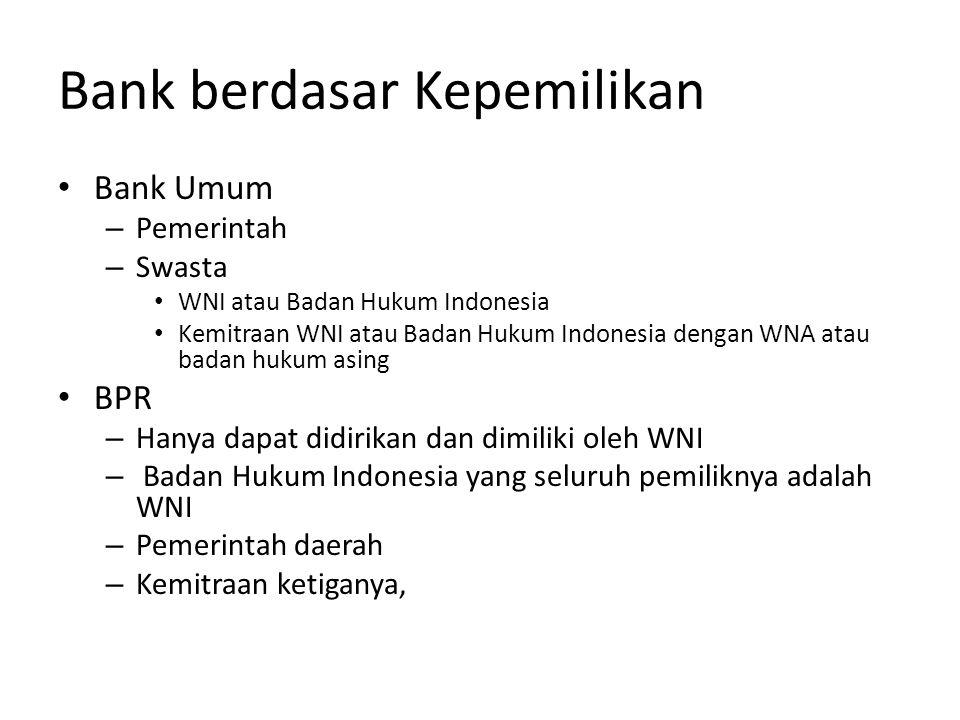 Bank berdasar Kepemilikan • Bank Umum – Pemerintah – Swasta • WNI atau Badan Hukum Indonesia • Kemitraan WNI atau Badan Hukum Indonesia dengan WNA atau badan hukum asing • BPR – Hanya dapat didirikan dan dimiliki oleh WNI – Badan Hukum Indonesia yang seluruh pemiliknya adalah WNI – Pemerintah daerah – Kemitraan ketiganya,