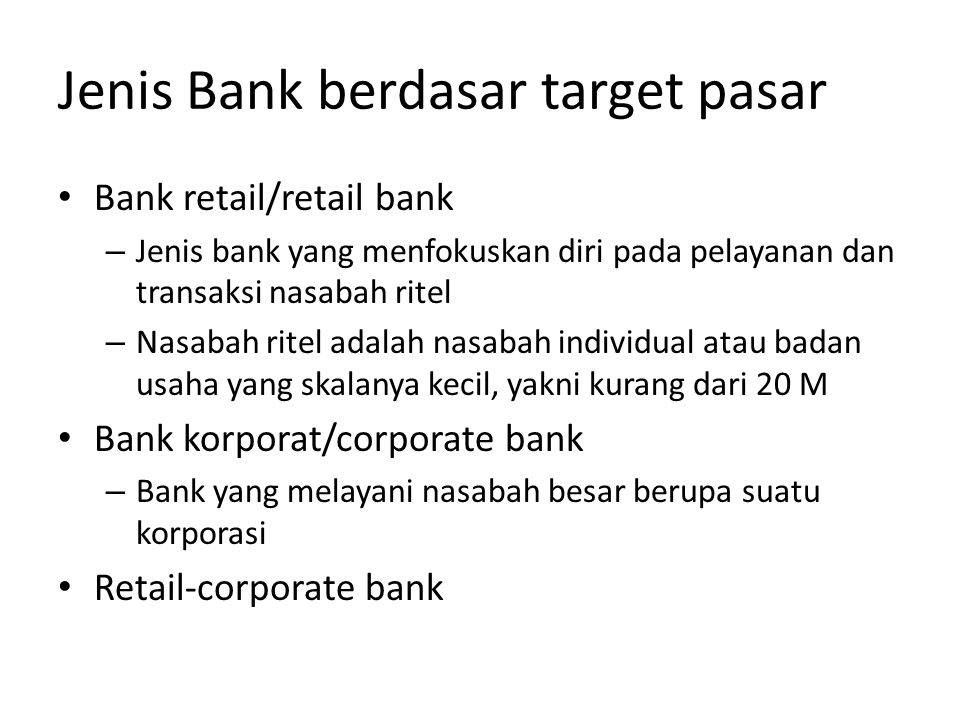 Jenis Bank berdasar target pasar • Bank retail/retail bank – Jenis bank yang menfokuskan diri pada pelayanan dan transaksi nasabah ritel – Nasabah rit