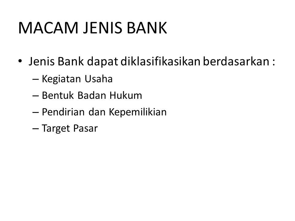 MACAM JENIS BANK • Jenis Bank dapat diklasifikasikan berdasarkan : – Kegiatan Usaha – Bentuk Badan Hukum – Pendirian dan Kepemilikian – Target Pasar