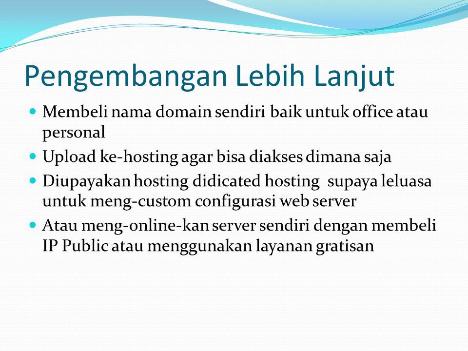 Pengembangan Lebih Lanjut  Membeli nama domain sendiri baik untuk office atau personal  Upload ke-hosting agar bisa diakses dimana saja  Diupayakan hosting didicated hosting supaya leluasa untuk meng-custom configurasi web server  Atau meng-online-kan server sendiri dengan membeli IP Public atau menggunakan layanan gratisan