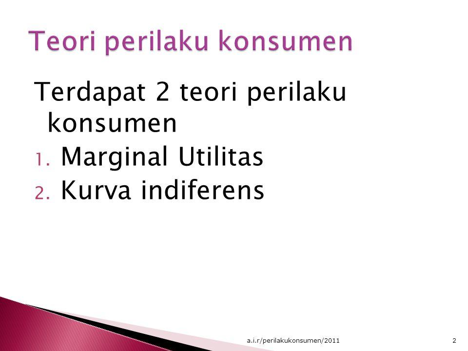Terdapat 2 teori perilaku konsumen 1. Marginal Utilitas 2. Kurva indiferens 2a.i.r/perilakukonsumen/2011