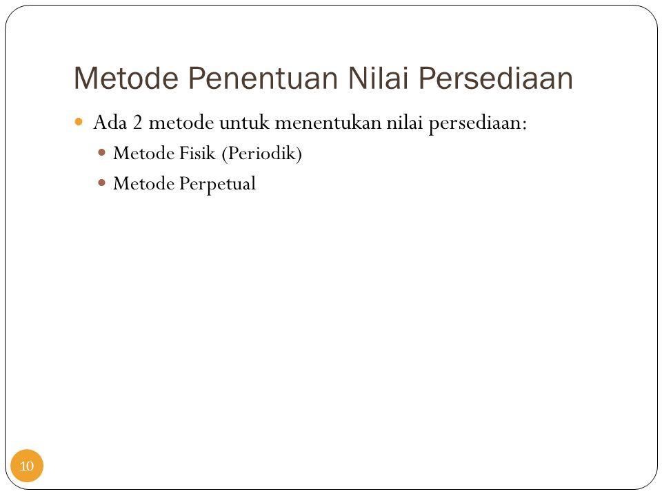 Metode Penentuan Nilai Persediaan  Ada 2 metode untuk menentukan nilai persediaan:  Metode Fisik (Periodik)  Metode Perpetual 10