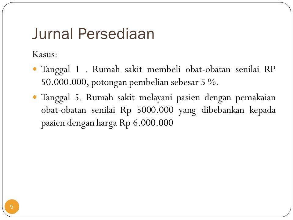Jurnal Persediaan Kasus:  Tanggal 1. Rumah sakit membeli obat-obatan senilai RP 50.000.000, potongan pembelian sebesar 5 %.  Tanggal 5. Rumah sakit
