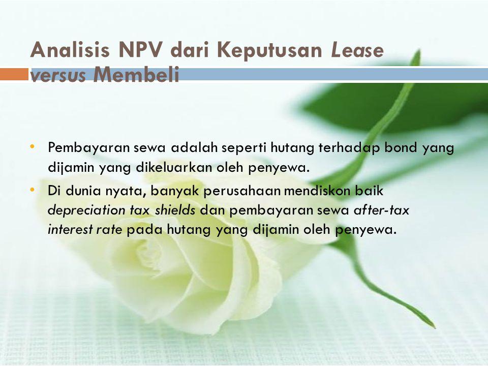 Analisis NPV dari Keputusan Lease versus Membeli •Pembayaran sewa adalah seperti hutang terhadap bond yang dijamin yang dikeluarkan oleh penyewa. •Di