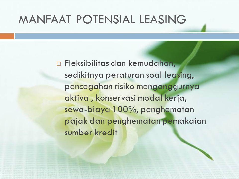 MANFAAT POTENSIAL LEASING  Fleksibilitas dan kemudahan, sedikitnya peraturan soal leasing, pencegahan risiko menganggurnya aktiva, konservasi modal k