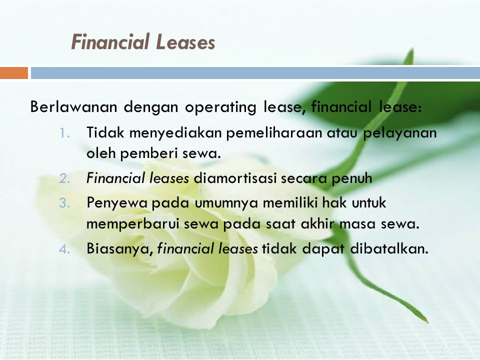 Financial Leases Berlawanan dengan operating lease, financial lease: 1. Tidak menyediakan pemeliharaan atau pelayanan oleh pemberi sewa. 2. Financial