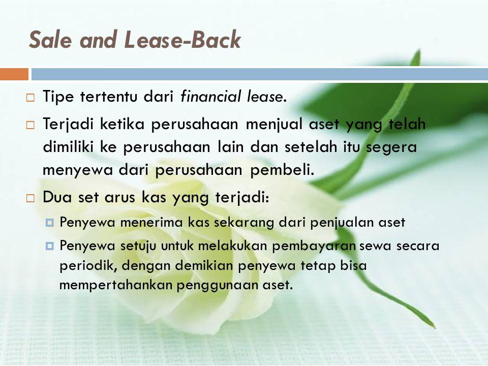 Sale and Lease-Back  Tipe tertentu dari financial lease.  Terjadi ketika perusahaan menjual aset yang telah dimiliki ke perusahaan lain dan setelah