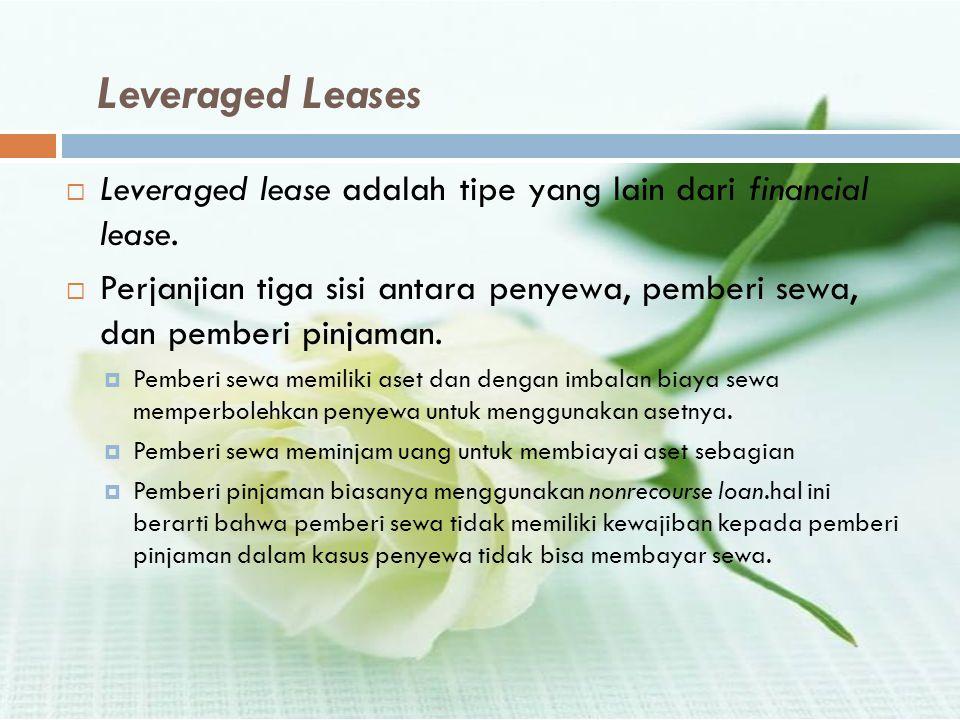 Leveraged Leases  Leveraged lease adalah tipe yang lain dari financial lease.  Perjanjian tiga sisi antara penyewa, pemberi sewa, dan pemberi pinjam